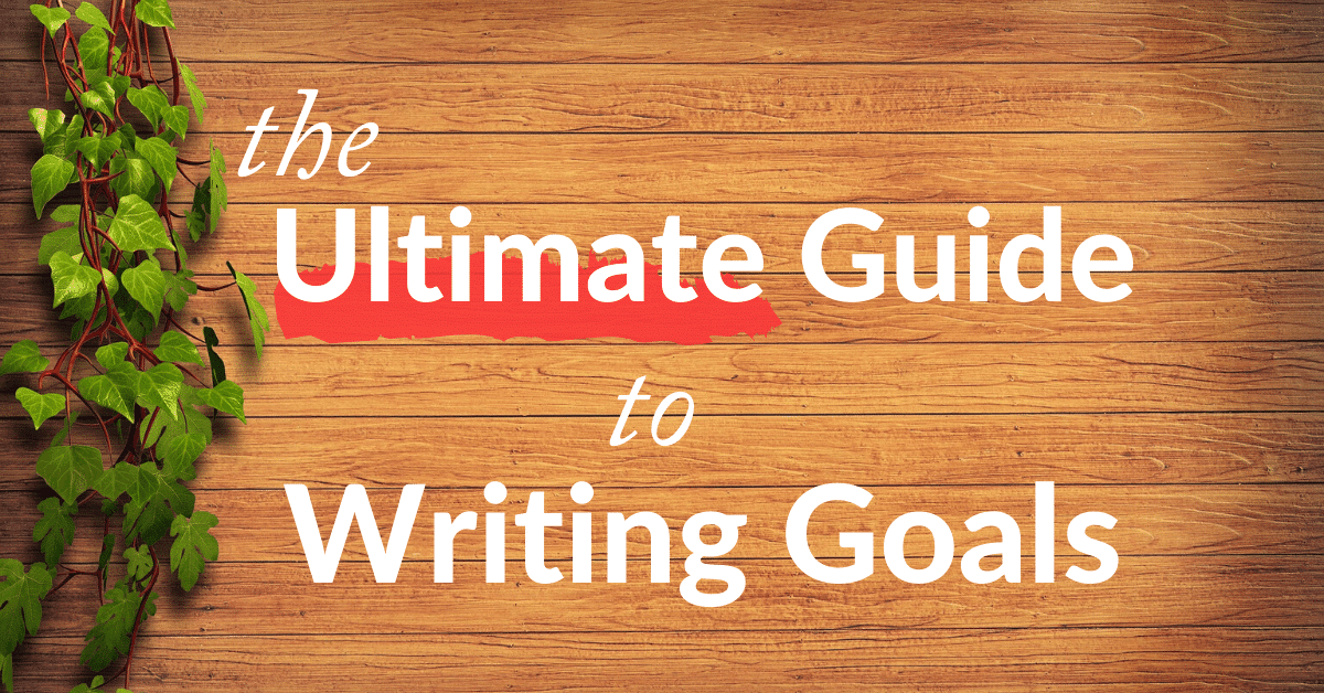 Writing Goals | the Ultimate 2020 Guide for Writers